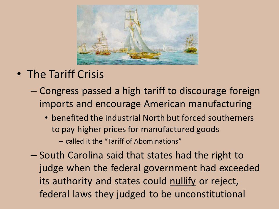 The Tariff Crisis Congress passed a high tariff to discourage foreign imports and encourage American manufacturing.