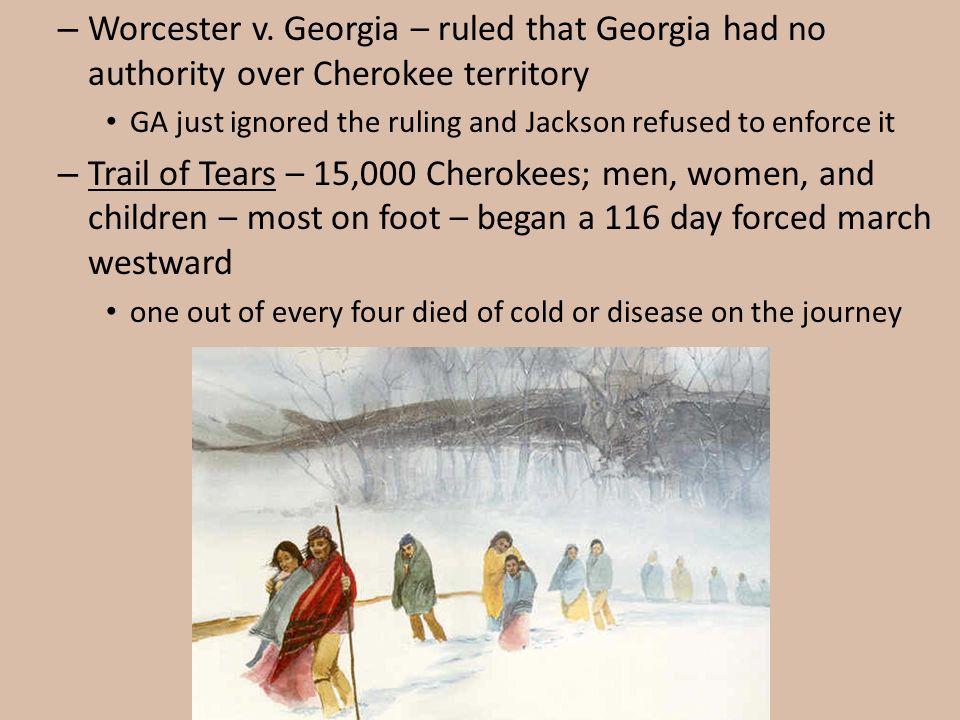 Worcester v. Georgia – ruled that Georgia had no authority over Cherokee territory