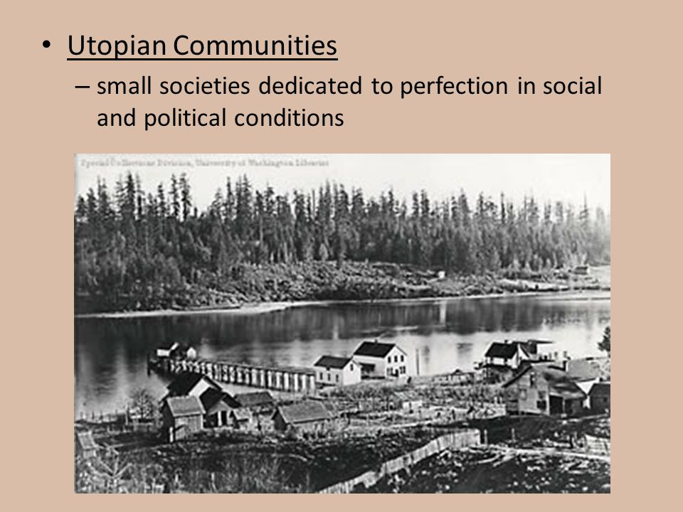 Utopian Communities small societies dedicated to perfection in social and political conditions.
