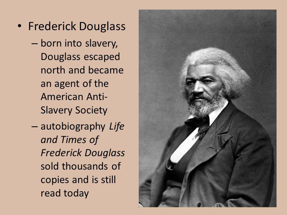 Frederick Douglass born into slavery, Douglass escaped north and became an agent of the American Anti-Slavery Society.