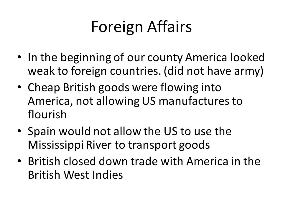 Foreign Affairs In the beginning of our county America looked weak to foreign countries. (did not have army)