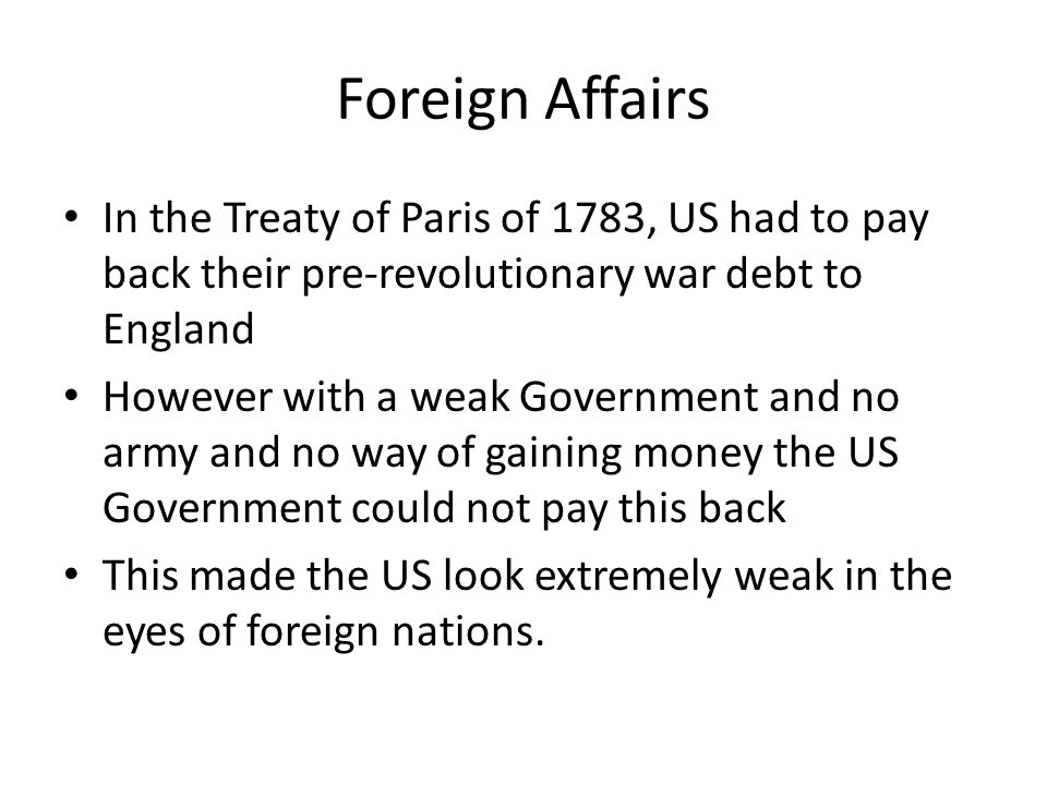 Foreign Affairs In the Treaty of Paris of 1783, US had to pay back their pre-revolutionary war debt to England.