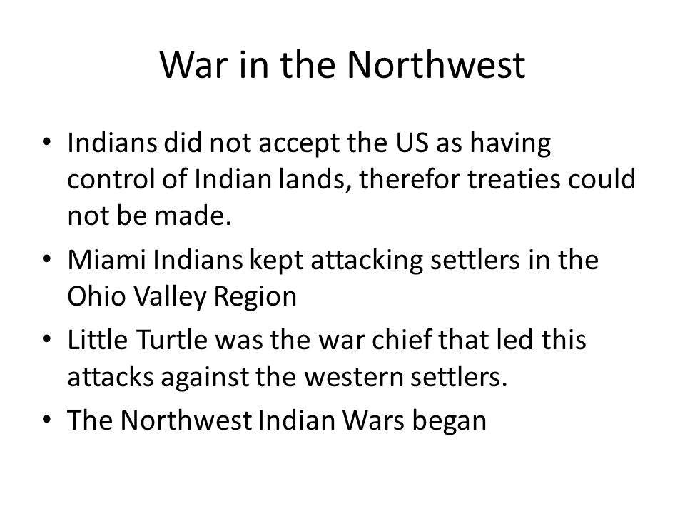 War in the Northwest Indians did not accept the US as having control of Indian lands, therefor treaties could not be made.