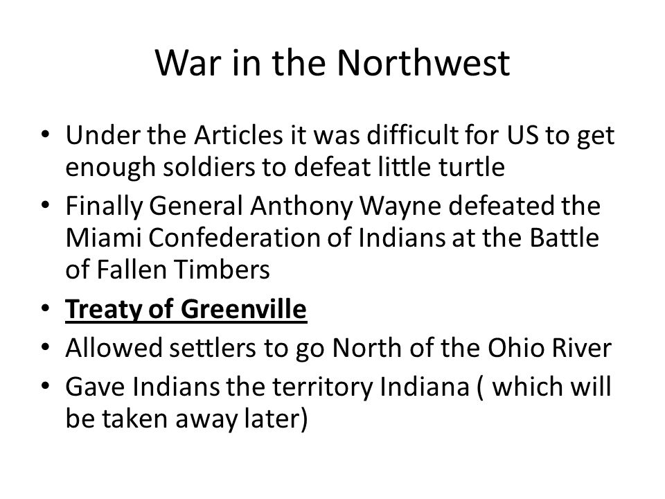 War in the Northwest Under the Articles it was difficult for US to get enough soldiers to defeat little turtle.
