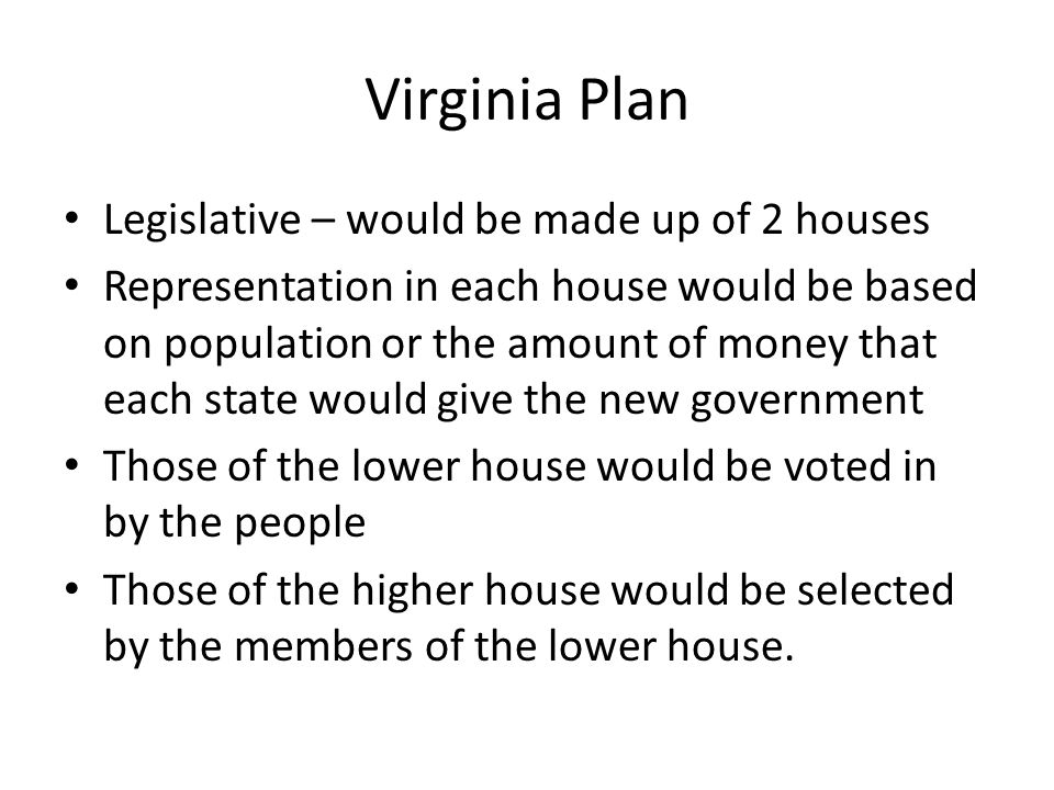 Virginia Plan Legislative – would be made up of 2 houses
