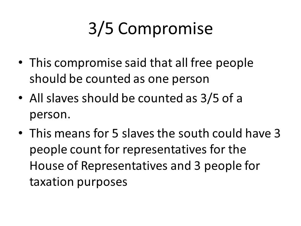 3/5 Compromise This compromise said that all free people should be counted as one person. All slaves should be counted as 3/5 of a person.