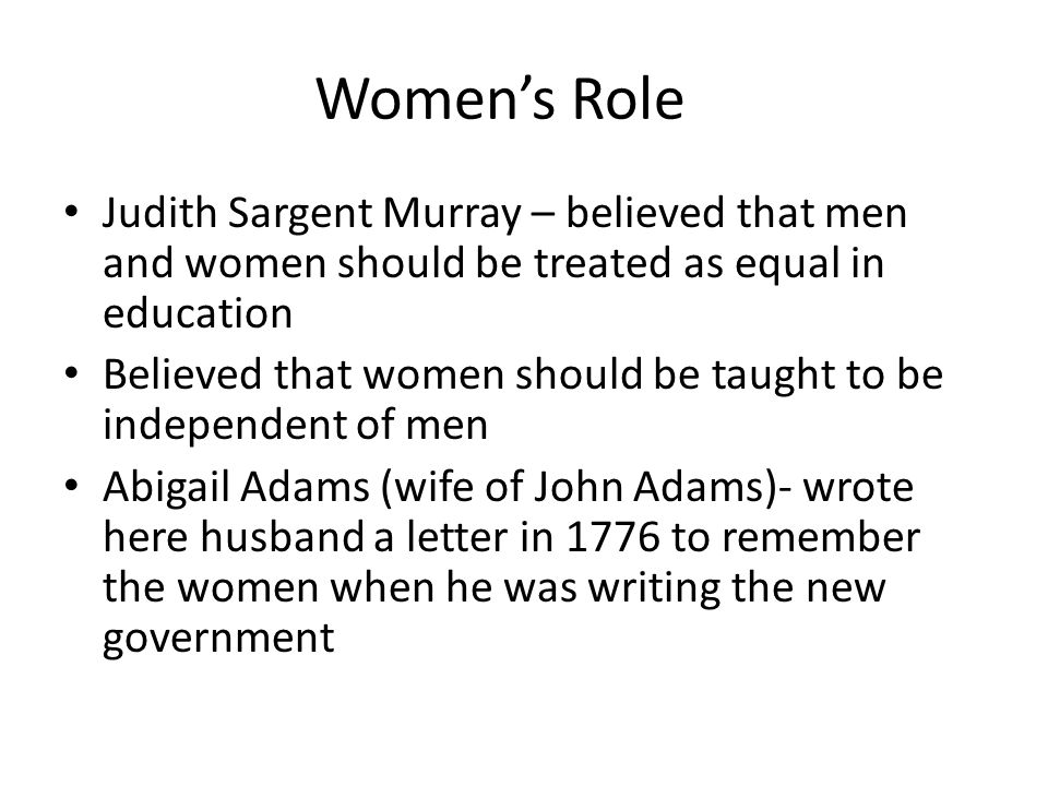 Women's Role Judith Sargent Murray – believed that men and women should be treated as equal in education.