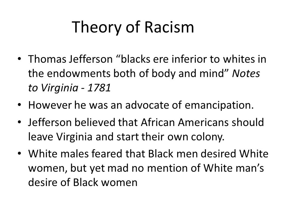 Theory of Racism Thomas Jefferson blacks ere inferior to whites in the endowments both of body and mind Notes to Virginia - 1781.
