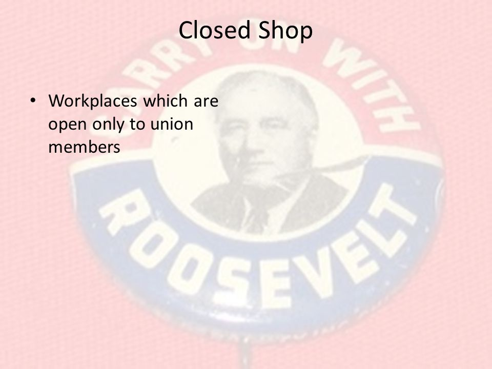 Closed Shop Workplaces which are open only to union members