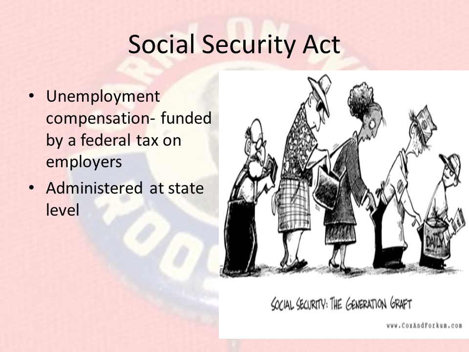 Social Security Act Unemployment compensation- funded by a federal tax on employers.