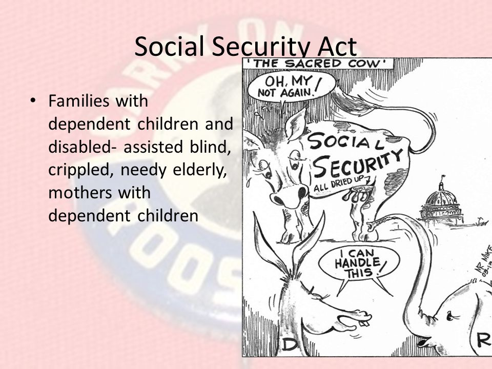 Social Security Act Families with dependent children and disabled- assisted blind, crippled, needy elderly, mothers with dependent children.