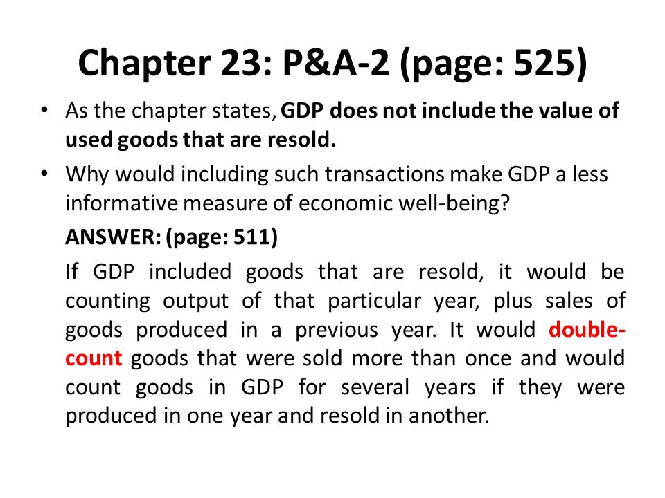 Chapter 23: P&A-2 (page: 525) As the chapter states, GDP does not include the value of used goods that are resold.