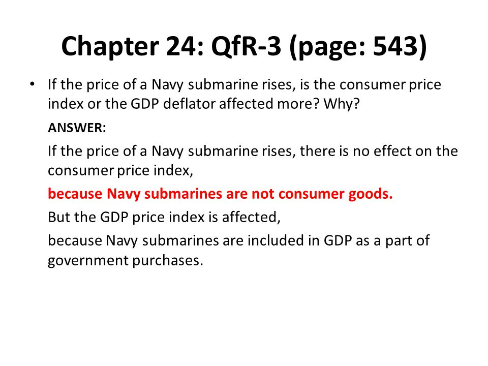 Chapter 24: QfR-3 (page: 543) If the price of a Navy submarine rises, is the consumer price index or the GDP deflator affected more Why