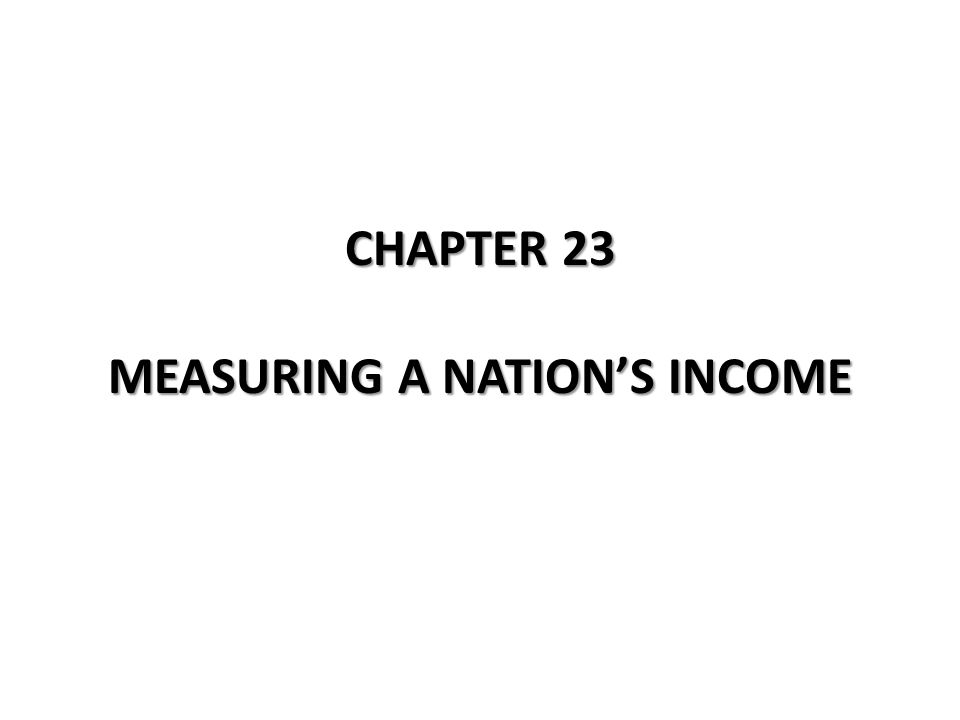 CHAPTER 23 MEASURING A NATION'S INCOME