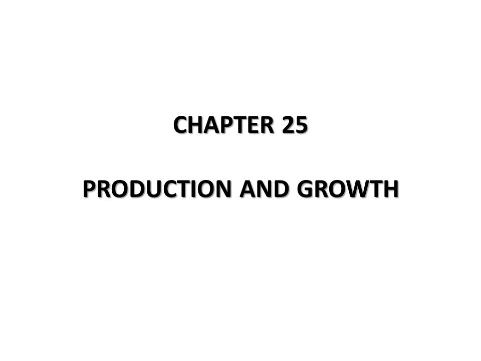 CHAPTER 25 PRODUCTION AND GROWTH