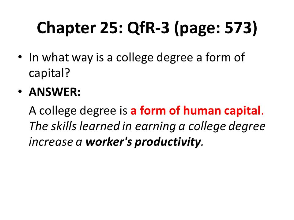 Chapter 25: QfR-3 (page: 573) In what way is a college degree a form of capital ANSWER: