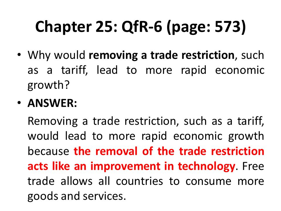 Chapter 25: QfR-6 (page: 573) Why would removing a trade restriction, such as a tariff, lead to more rapid economic growth