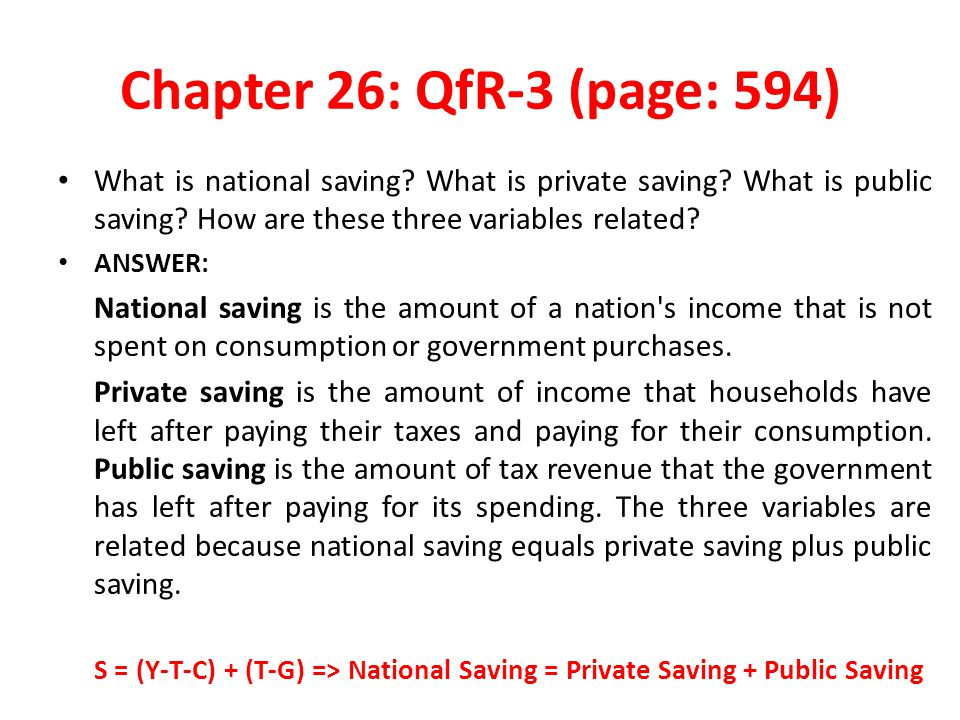Chapter 26: QfR-3 (page: 594) What is national saving What is private saving What is public saving How are these three variables related