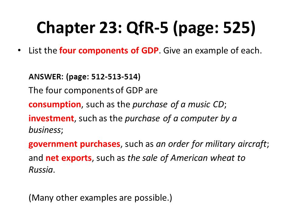Chapter 23: QfR-5 (page: 525) List the four components of GDP. Give an example of each. ANSWER: (page: 512-513-514)