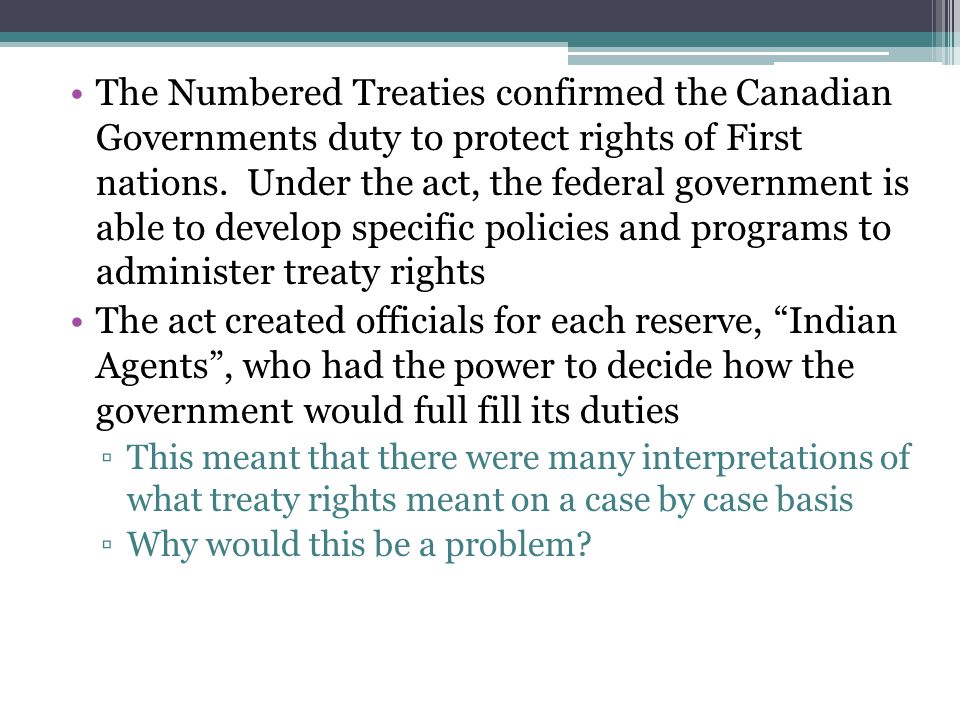 The Numbered Treaties confirmed the Canadian Governments duty to protect rights of First nations. Under the act, the federal government is able to develop specific policies and programs to administer treaty rights