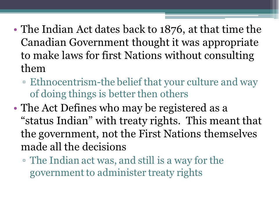 The Indian Act dates back to 1876, at that time the Canadian Government thought it was appropriate to make laws for first Nations without consulting them