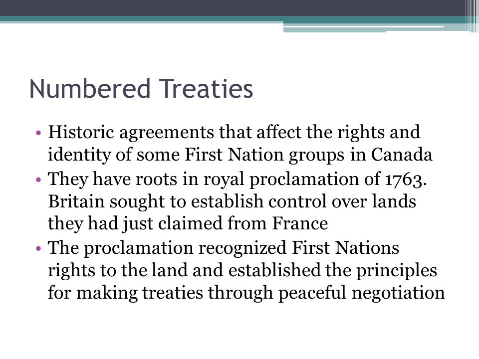 Numbered Treaties Historic agreements that affect the rights and identity of some First Nation groups in Canada.