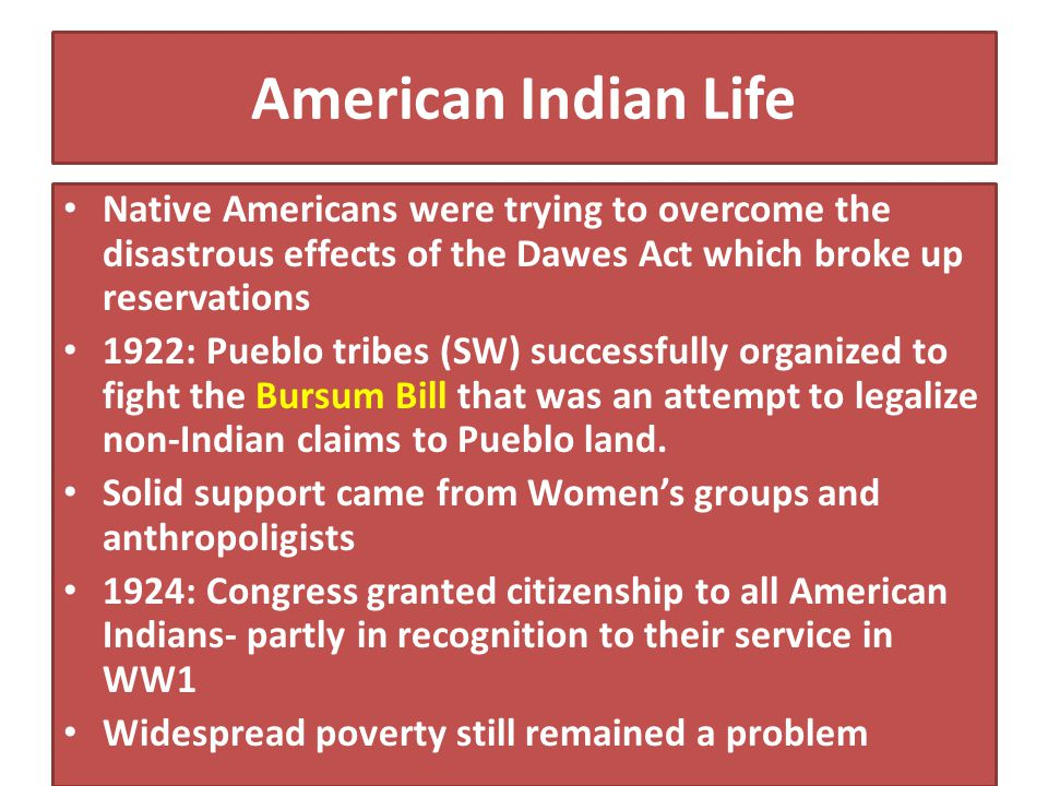 American Indian Life Native Americans were trying to overcome the disastrous effects of the Dawes Act which broke up reservations.