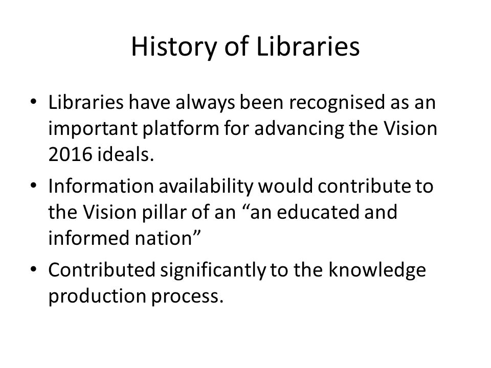 History of Libraries Libraries have always been recognised as an important platform for advancing the Vision 2016 ideals.