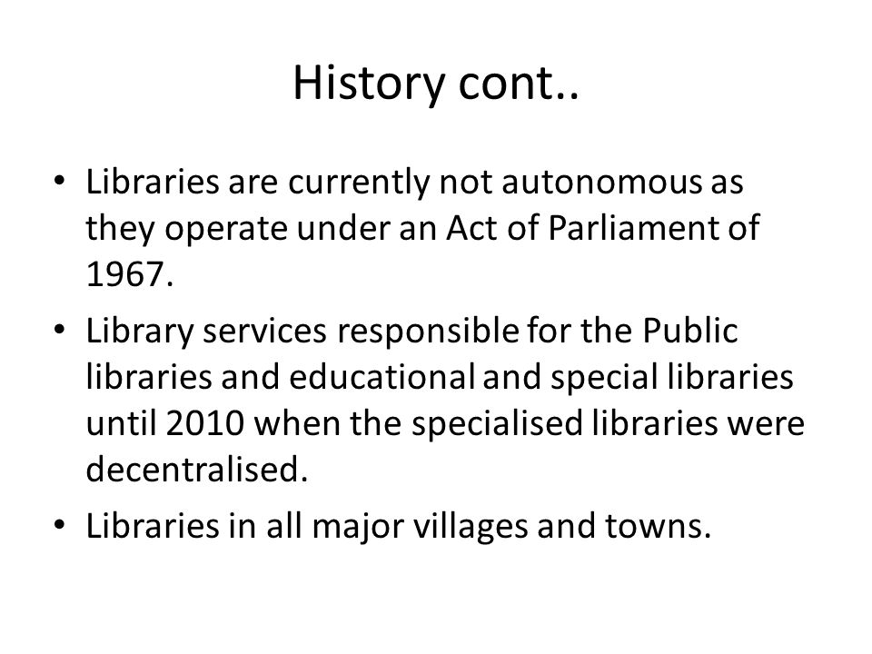 History cont.. Libraries are currently not autonomous as they operate under an Act of Parliament of
