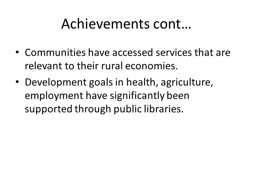 Achievements cont… Communities have accessed services that are relevant to their rural economies.