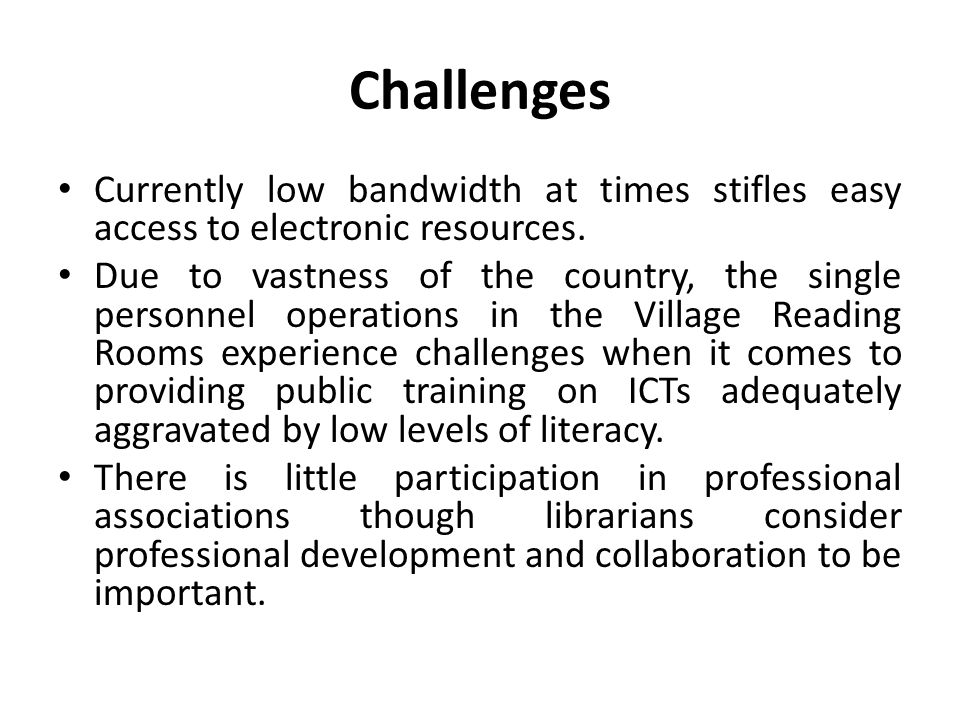 Challenges Currently low bandwidth at times stifles easy access to electronic resources.