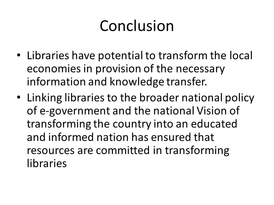 Conclusion Libraries have potential to transform the local economies in provision of the necessary information and knowledge transfer.