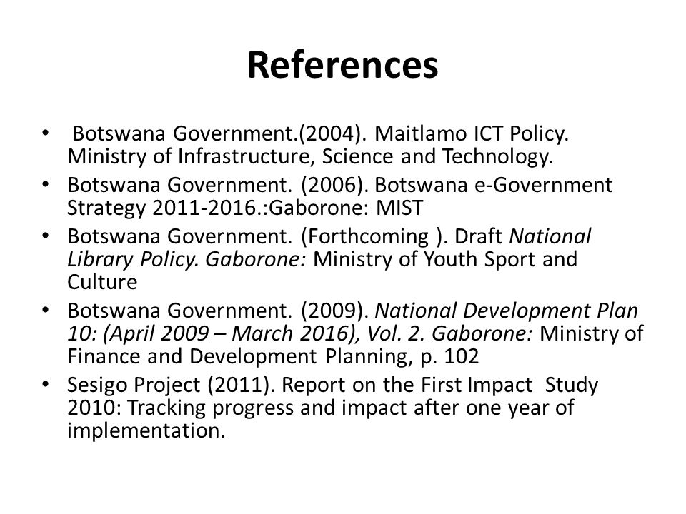 References Botswana Government.(2004). Maitlamo ICT Policy. Ministry of Infrastructure, Science and Technology.