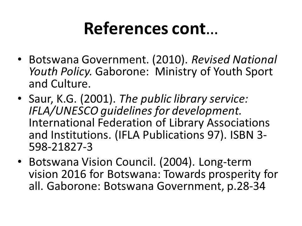 References cont… Botswana Government. (2010). Revised National Youth Policy. Gaborone: Ministry of Youth Sport and Culture.