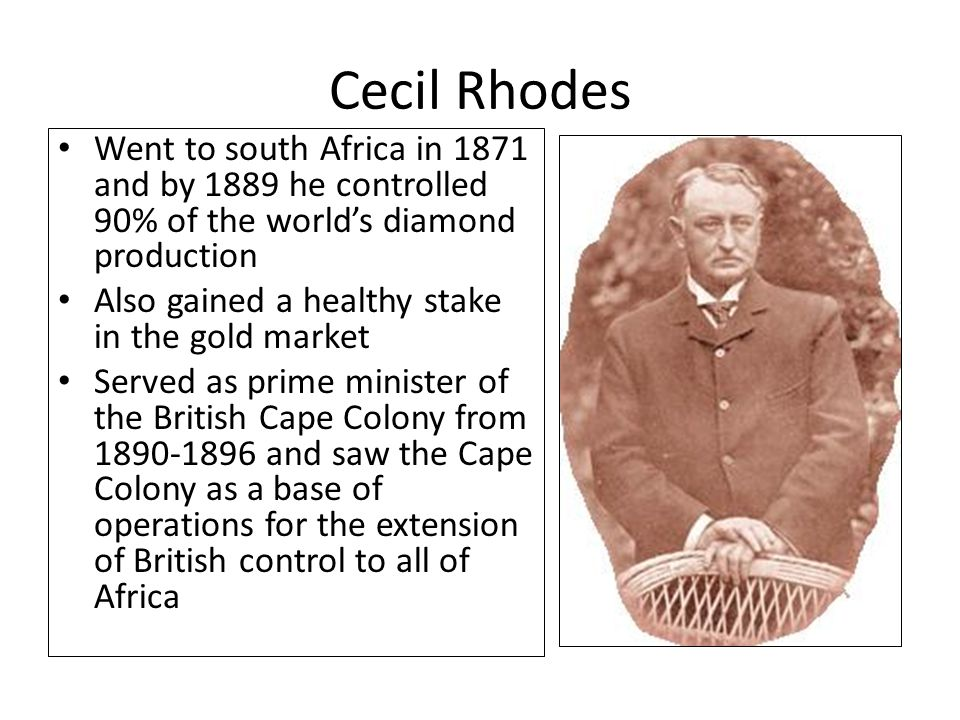 Cecil Rhodes Went to south Africa in 1871 and by 1889 he controlled 90% of the world's diamond production.