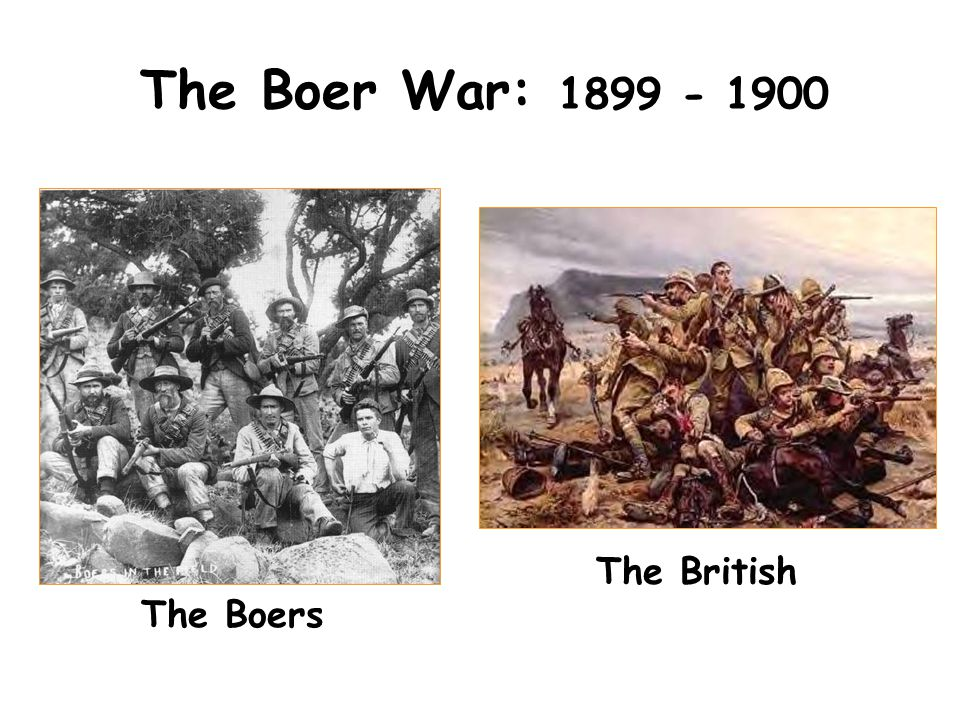 The Boer War: 1899 - 1900 The British The Boers