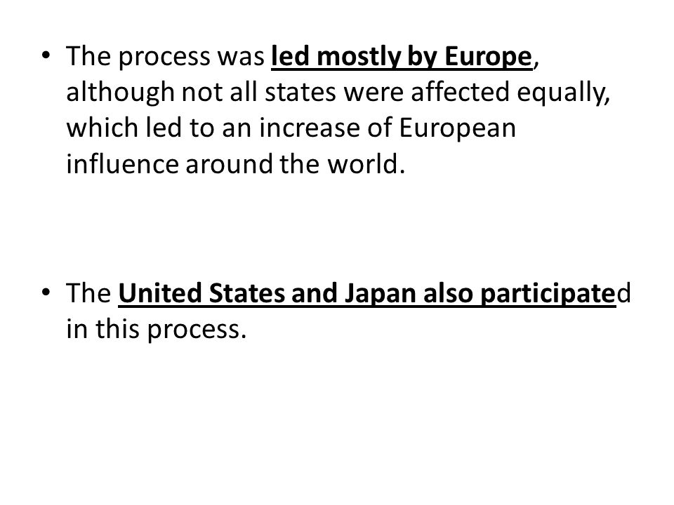 The process was led mostly by Europe, although not all states were affected equally, which led to an increase of European influence around the world.