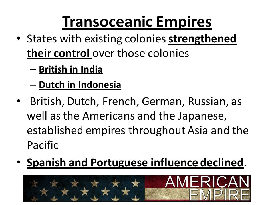 Transoceanic Empires States with existing colonies strengthened their control over those colonies. British in India.