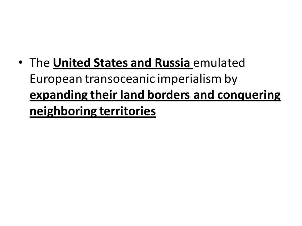 The United States and Russia emulated European transoceanic imperialism by expanding their land borders and conquering neighboring territories