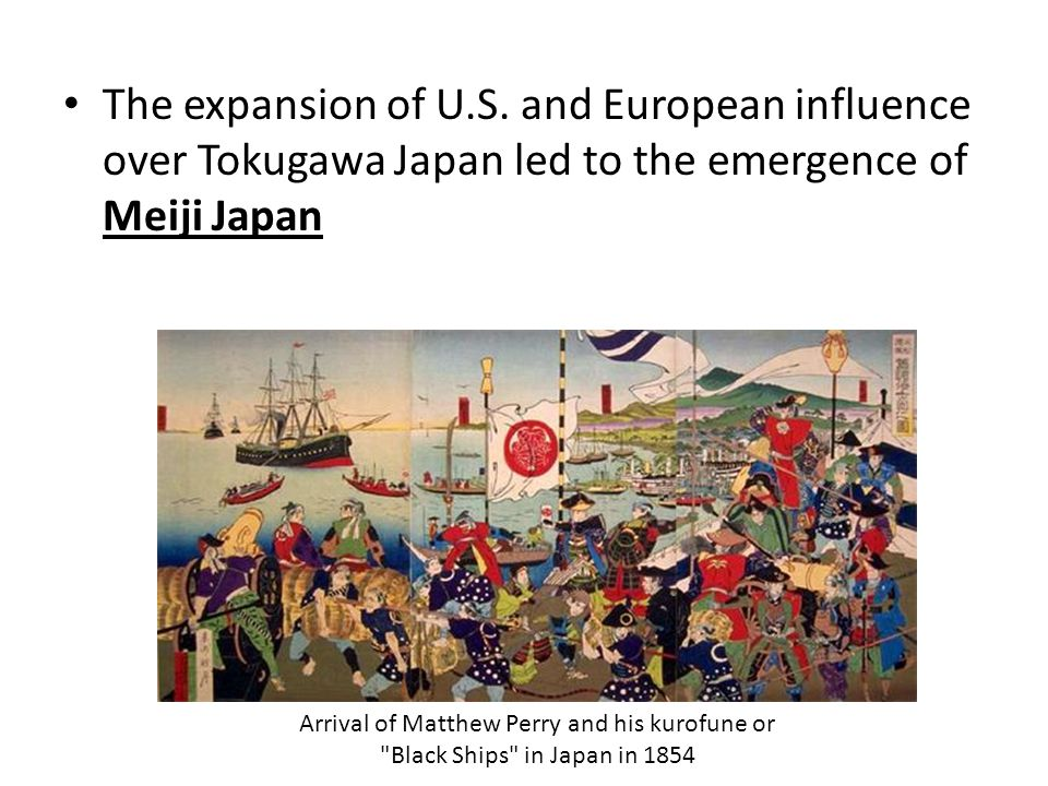 The expansion of U.S. and European influence over Tokugawa Japan led to the emergence of Meiji Japan