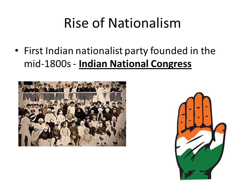 Rise of Nationalism First Indian nationalist party founded in the mid-1800s - Indian National Congress.