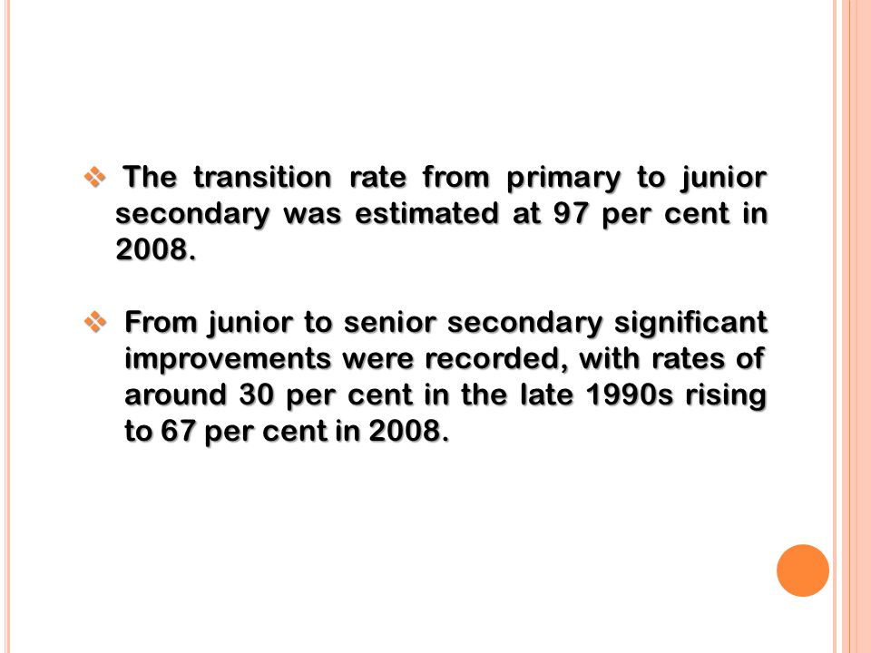 The transition rate from primary to junior secondary was estimated at 97 per cent in 2008.