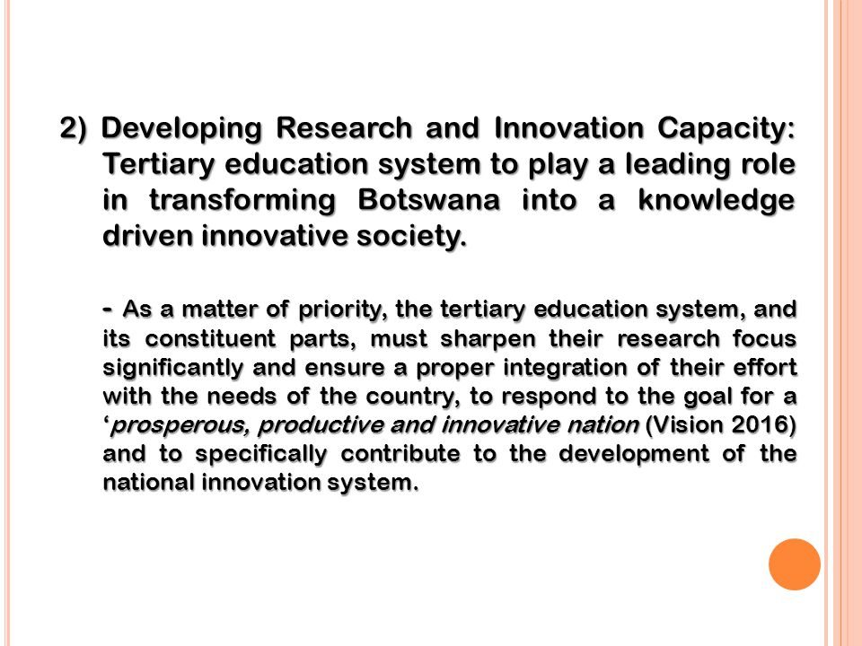 2) Developing Research and Innovation Capacity: Tertiary education system to play a leading role in transforming Botswana into a knowledge driven innovative society.
