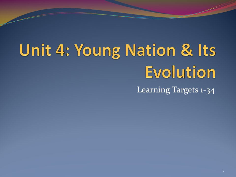 Unit 4: Young Nation & Its Evolution