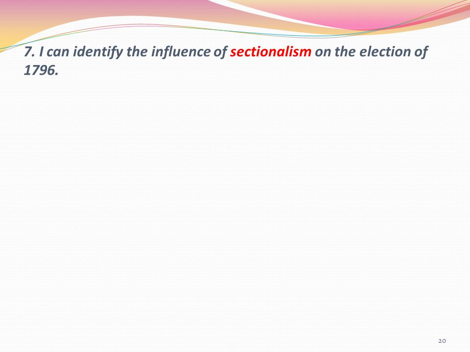 7. I can identify the influence of sectionalism on the election of 1796.