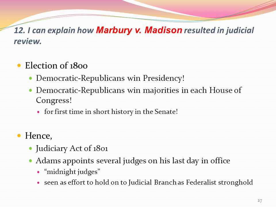 12. I can explain how Marbury v. Madison resulted in judicial review.