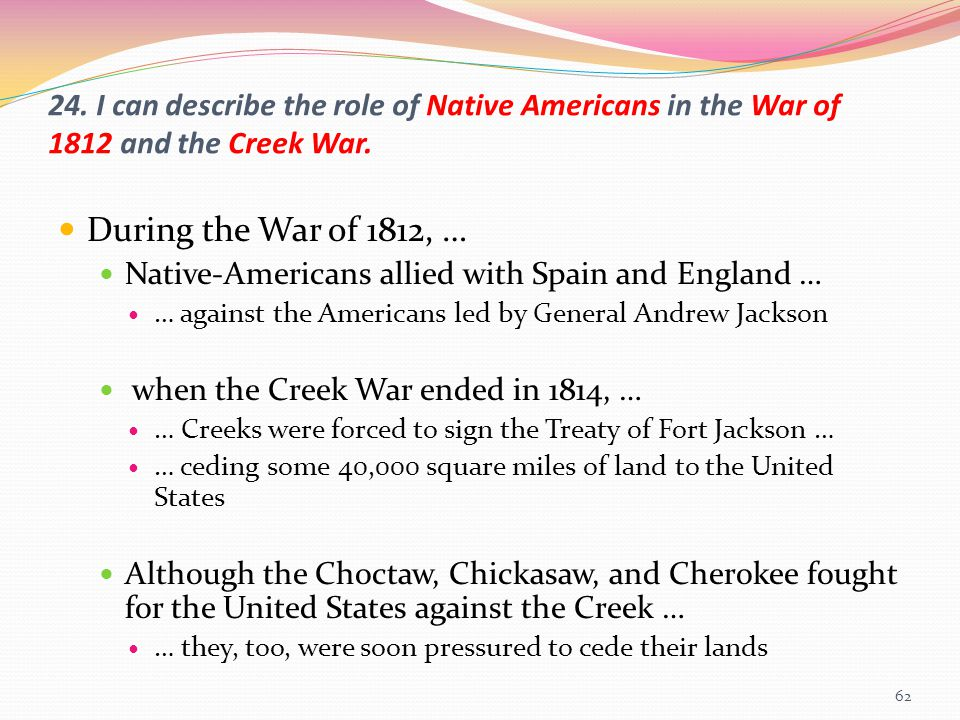 24. I can describe the role of Native Americans in the War of 1812 and the Creek War.