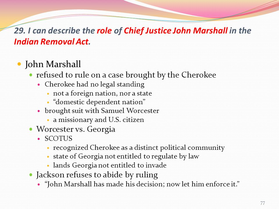 29. I can describe the role of Chief Justice John Marshall in the Indian Removal Act.