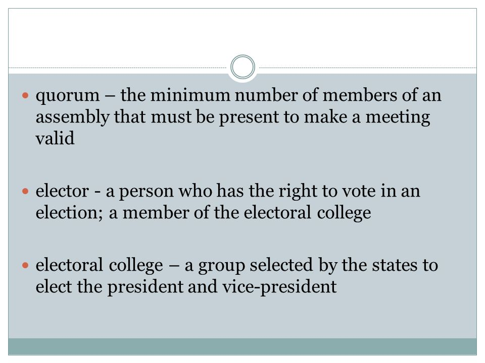 quorum – the minimum number of members of an assembly that must be present to make a meeting valid