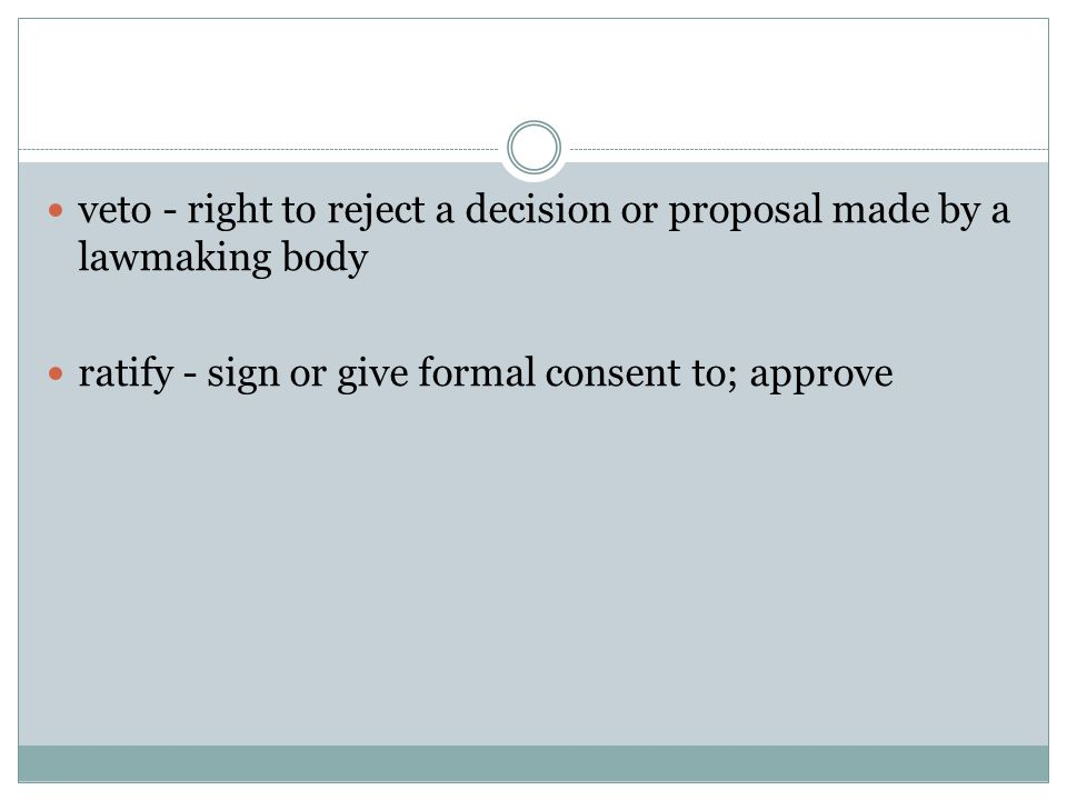 veto - right to reject a decision or proposal made by a lawmaking body